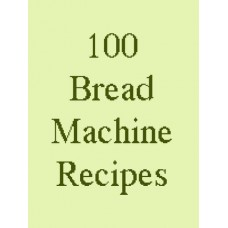 100 Delicious Bread Machine Recipes